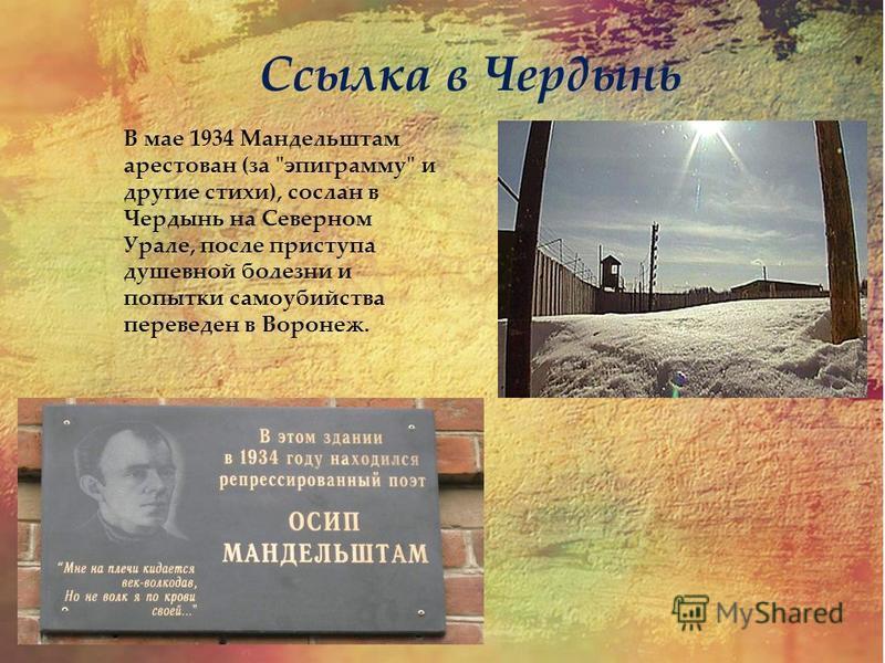 В мае 1934 Мандельштам арестован (за эпиграмму и другие стихи), сослан в Чердынь на Северном Урале, после приступа душевной болезни и попытки самоубийства переведен в Воронеж. Ссылка в Чердынь