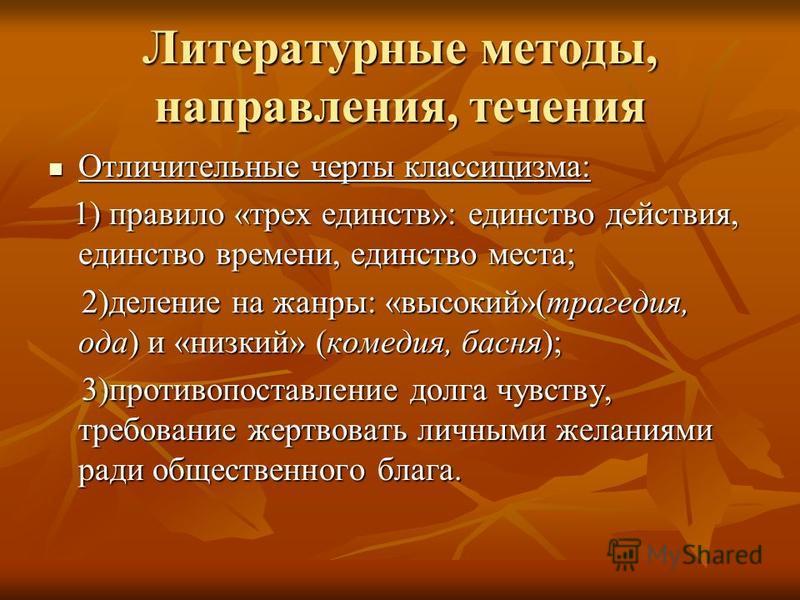 Литературные методы, направления, течения Отличительные черты классицизма: Отличительные черты классицизма: 1) правило «трех единств»: единство действия, единство времени, единство места; 1) правило «трех единств»: единство действия, единство времени