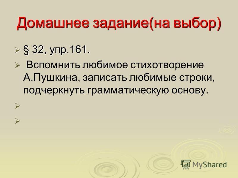 Домашнее задание(на выбор) § 32, упр.161. § 32, упр.161. Вспомнить любимое стихотворение А.Пушкина, записать любимые строки, подчеркнуть грамматическую основу.