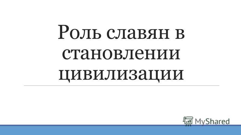 Роль славян в становлении цивилизации