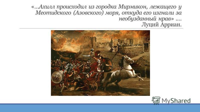 «…Ахилл происходил из городка Мирмикон, лежащего у Меотидского (Азовского) моря, откуда его изгнали за необузданный нрав».… Луций Арриан.