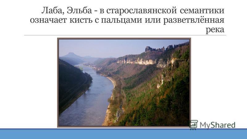Лаба, Эльба - в старославянской семантики означает кисть с пальцами или разветвлённая река