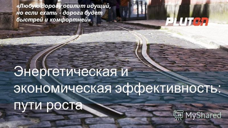 www.etc-pluton.ru 1 Энергетическая и экономическая эффективность: пути роста «Любую дорогу осилит идущий, но если ехать - дорога будет быстрей и комфортней»