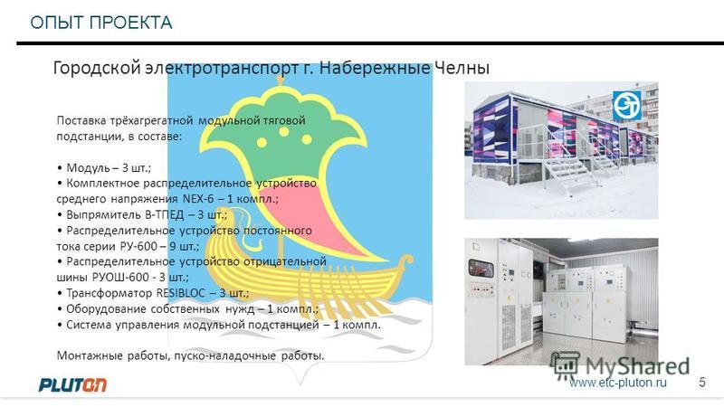 www.etc-pluton.ru 5 ОПЫТ ПРОЕКТА Городской электротранспорт г. Набережные Челны Поставка трёхагрегатной модульной тяговой подстанции, в составе: Модуль – 3 шт.; Комплектное распределительное устройство среднего напряжения NEX-6 – 1 компл.; Выпрямител