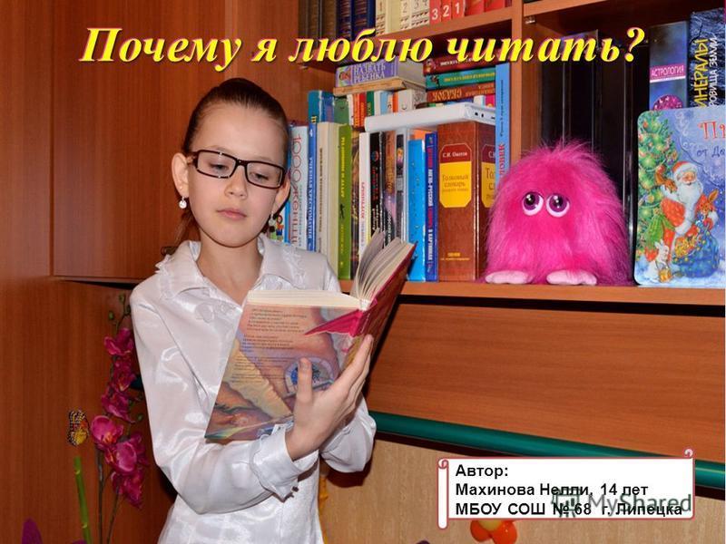 Почему я люблю читать? Махинова Нелли 8Д Почему я люблю читать? Автор: Махинова Нелли, 14 лет МБОУ СОШ 68 г. Липецка