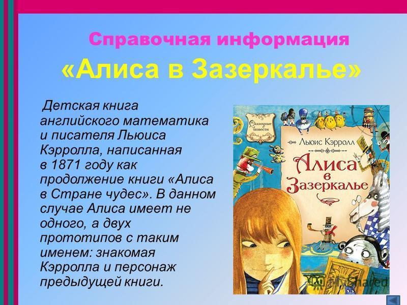 «Алиса в Зазеркалье» Детская книга английского математика и писателя Льюиса Кэрролла, написанная в 1871 году как продолжение книги «Алиса в Стране чудес». В данном случае Алиса имеет не одного, а двух прототипов с таким именем: знакомая Кэрролла и пе