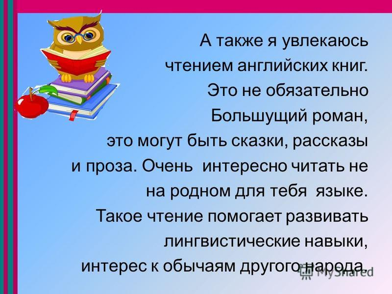 А также я увлекаюсь чтением английских книг. Это не обязательно Большущий роман, это могут быть сказки, рассказы и проза. Очень интересно читать не на родном для тебя языке. Такое чтение помогает развивать лингвистические навыки, интерес к обычаям др