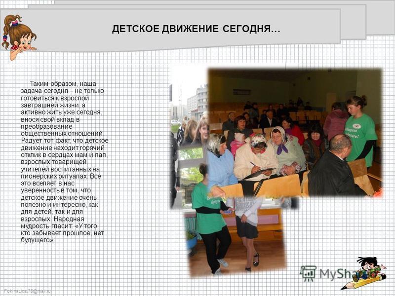 FokinaLida.75@mail.ru Таким образом, наша задача сегодня – не только готовиться к взрослой завтрашней жизни, а активно жить уже сегодня, внося свой вклад в преобразование общественных отношений. Радует тот факт, что детское движение находит горячий о