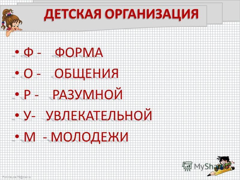 FokinaLida.75@mail.ru ДЕТСКАЯ ОРГАНИЗАЦИЯ Ф - ФОРМА Ф - ФОРМА О - ОБЩЕНИЯ О - ОБЩЕНИЯ Р - РАЗУМНОЙ Р - РАЗУМНОЙ У- УВЛЕКАТЕЛЬНОЙ У- УВЛЕКАТЕЛЬНОЙ М - МОЛОДЕЖИ М - МОЛОДЕЖИ