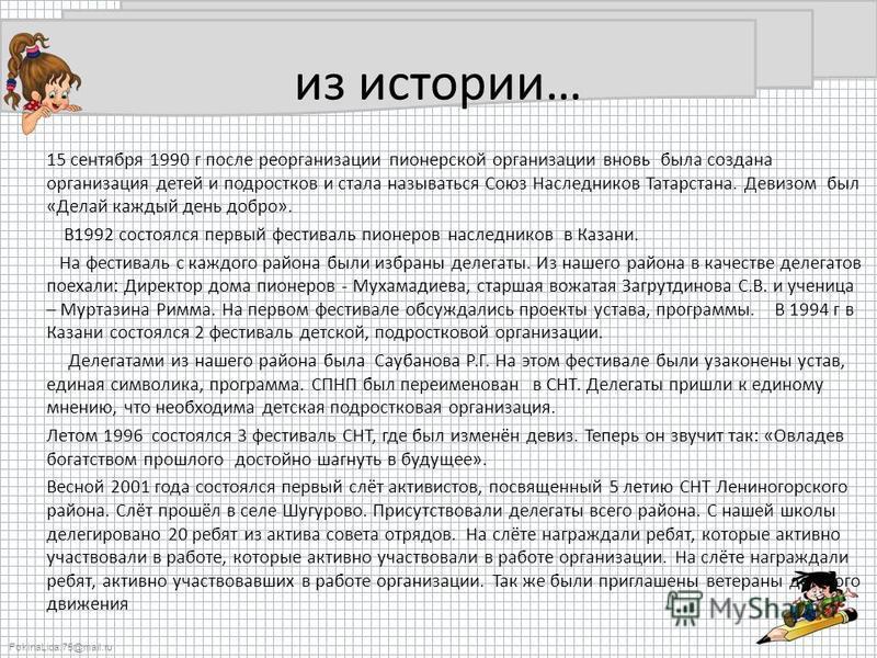 FokinaLida.75@mail.ru из истории… 15 сентября 1990 г после реорганизации пионерской организации вновь была создана организация детей и подростков и стала называться Союз Наследников Татарстана. Девизом был «Делай каждый день добро». В1992 состоялся п