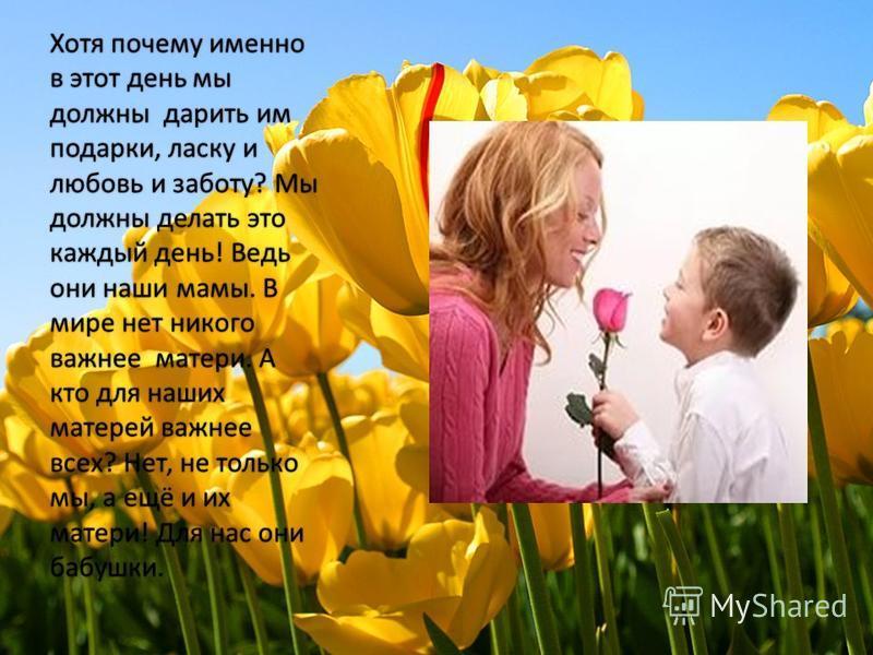 Хотя почему именно в этот день мы должны дарить им подарки, ласку и любовь и заботу? Мы должны делать это каждый день! Ведь они наши мамы. В мире нет никого важнее матери. А кто для наших матерей важнее всех? Нет, не только мы, а ещё и их матери! Для