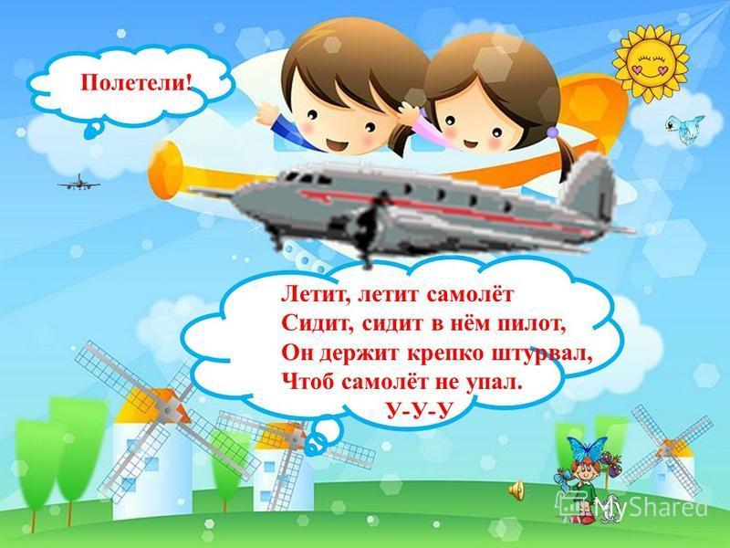 М Полетели! М Летит, летит самолёт Сидит, сидит в нём пилот, Он держит крепко штурвал, Чтоб самолёт не упал. У-У-У