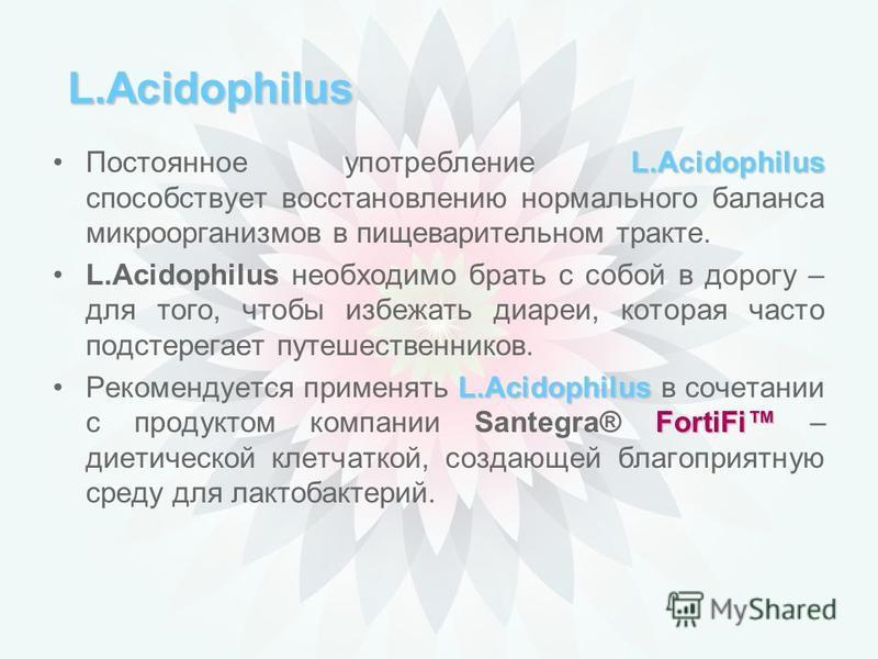 Lactobacillus acidophilus У женщин ацидофильные лактобактерии составляют часть защитной флоры влагалища и играют важную роль в борьбе с грибковой инфекцией. Кроме того, Lactobacillus acidophilus предотвращают развитие метеоризма и появление неприятно