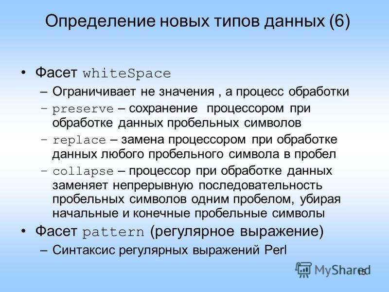 15 Определение новых типов данных (6) Фасет whiteSpace –Ограничивает не значения, а процесс обработки –preserve – сохранение процессором при обработке данных пробельных символов –replace – замена процессором при обработке данных любого пробельного си