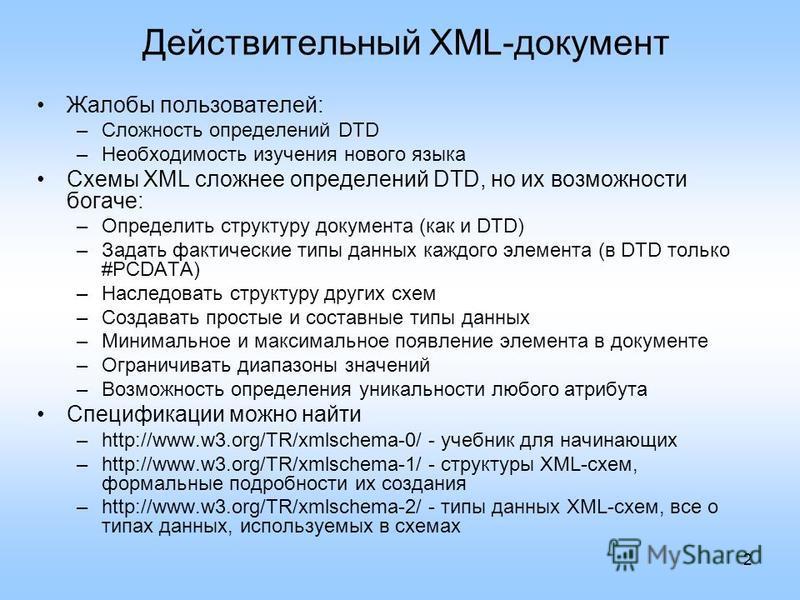 2 Действительный XML-документ Жалобы пользователей: –Сложность определений DTD –Необходимость изучения нового языка Схемы XML сложнее определений DTD, но их возможности богаче: –Определить структуру документа (как и DTD) –Задать фактические типы данн