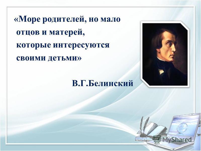 «Море родителей, но мало отцов и матерей, которые интересуются своими детьми» В.Г.Белинский