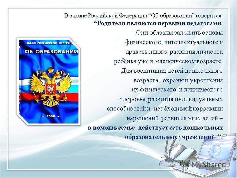 В законе Российской Федерации Об образовании говорится: Родители являются первыми педагогами. Они обязаны заложить основы физического, интеллектуального и нравственного развития личности ребёнка уже в младенческом возрасте. Для воспитания детей дошко