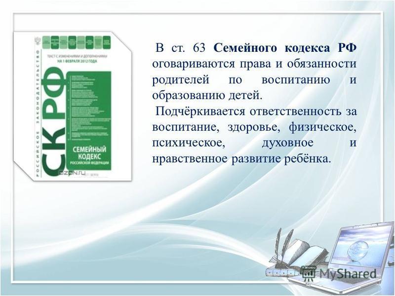 В ст. 63 Семейного кодекса РФ оговариваются права и обязанности родителей по воспитанию и образованию детей. Подчёркивается ответственность за воспитание, здоровье, физическое, психическое, духовное и нравственное развитие ребёнка.