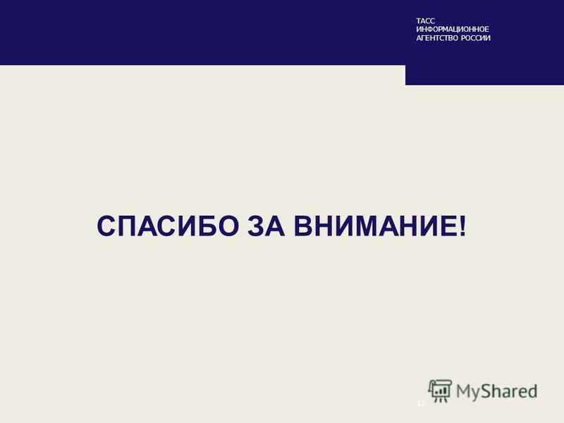 ТАСС ИНФОРМАЦИОННОЕ АГЕНТСТВО РОССИИ 12 СПАСИБО ЗА ВНИМАНИЕ!