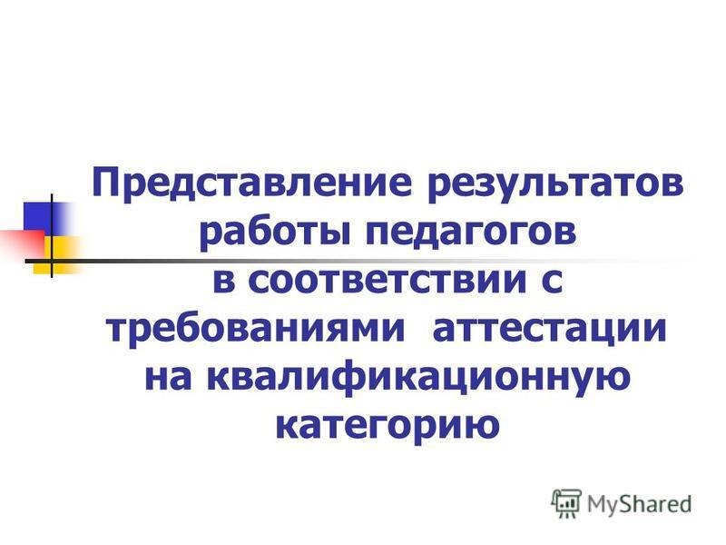 Представление результатов работы педагогов в соответствии с требованиями аттестации на квалификационную категорию