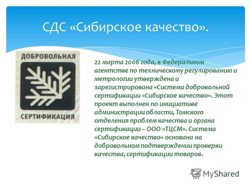 СДС «Сибирское качество». 22 марта 2006 года, в Федеральном агентстве по техническому регулированию и метрологии утверждена и зарегистрирована «Система добровольной сертификации «Сибирское качество». Этот проект выполнен по инициативе администрации о