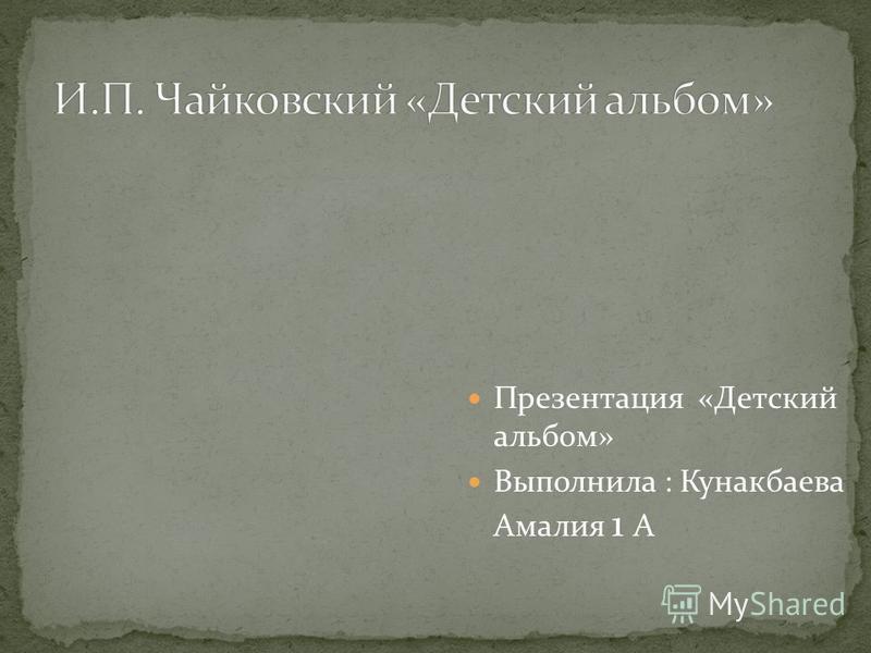 Презентация «Детский альбом» Выполнила : Кунакбаева Амалия 1 А