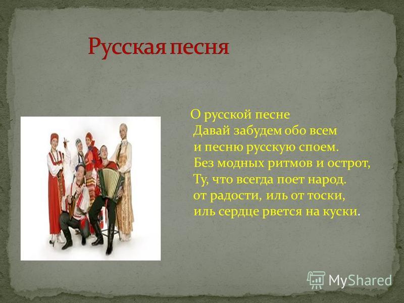 О русской песне Давай забудем обо всем и песню русскую споем. Без модных ритмов и острот, Ту, что всегда поет народ. от радости, иль от тоски, иль сердце рвется на куски.