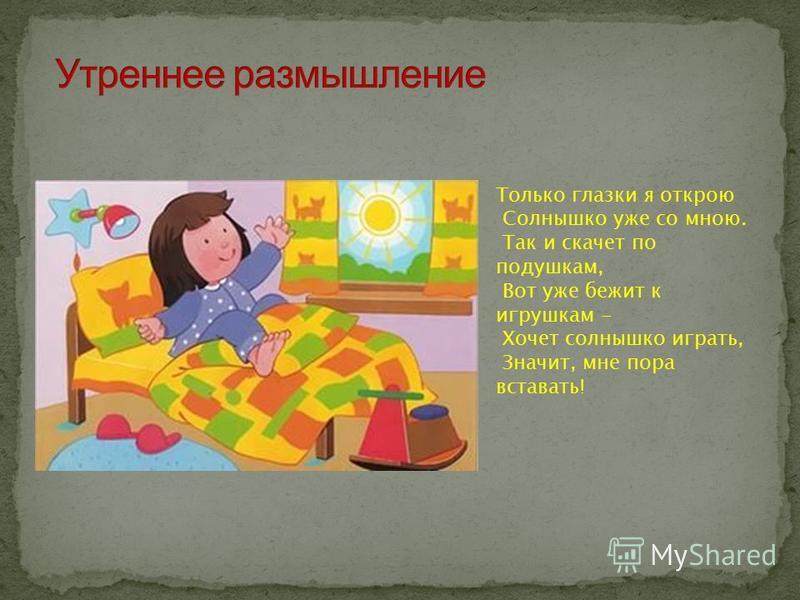 Только глазки я открою Солнышко уже со мною. Так и скачет по подушкам, Вот уже бежит к игрушкам - Хочет солнышко играть, Значит, мне пора вставать!