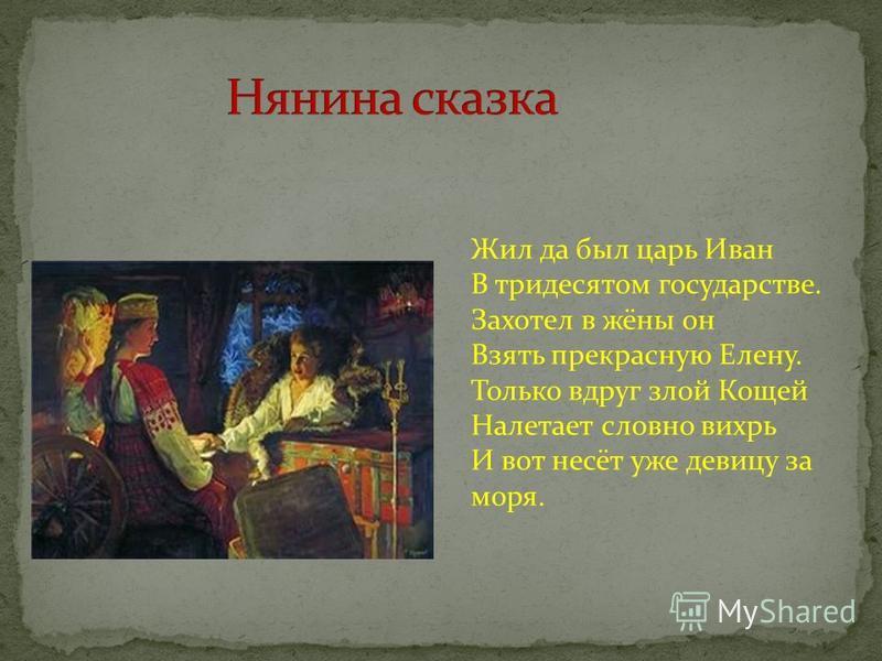 Жил да был царь Иван В тридесятом государстве. Захотел в жёны он Взять прекрасную Елену. Только вдруг злой Кoщей Налетает словно вихрь И вот несёт уже девицу за моря.
