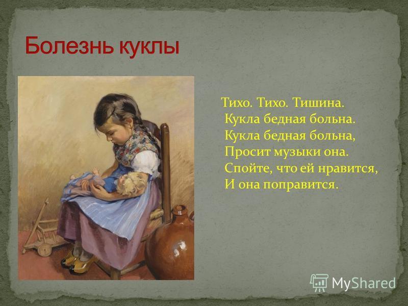 Тихо. Тихо. Тишина. Кукла бедная больна. Кукла бедная больна, Просит музыки она. Спойте, что ей нравится, И она поправится.
