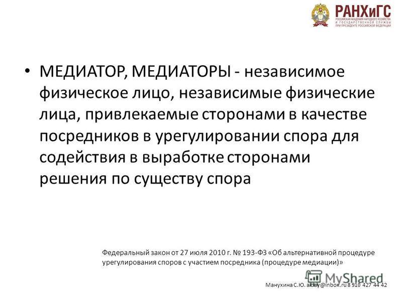 Манухина С.Ю. alday@inbox.ru 8 910 427 44 42 МЕДИАТОР, МЕДИАТОРЫ - независимое физическое лицо, независимые физические лица, привлекаемые сторонами в качестве посредников в урегулировании спора для содействия в выработке сторонами решения по существу