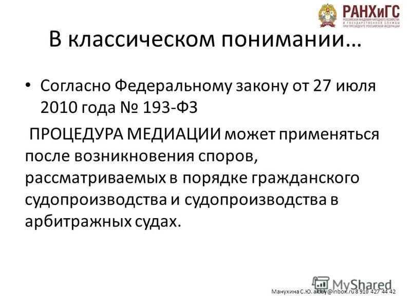 Манухина С.Ю. alday@inbox.ru 8 910 427 44 42 В классическом понимании… Согласно Федеральному закону от 27 июля 2010 года 193-ФЗ ПРОЦЕДУРА МЕДИАЦИИ может применяться после возникновения споров, рассматриваемых в порядке гражданского судопроизводства и