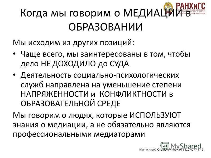 Манухина С.Ю. alday@inbox.ru 8 910 427 44 42 Когда мы говорим о МЕДИАЦИИ в ОБРАЗОВАНИИ Мы исходим из других позиций: Чаще всего, мы заинтересованы в том, чтобы дело НЕ ДОХОДИЛО до СУДА Деятельность социально-психологических служб направлена на уменьш