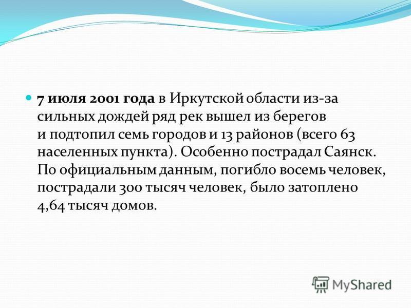 7 июля 2001 года в Иркутской области из-за сильных дождей ряд рек вышел из берегов и подтопил семь городов и 13 районов (всего 63 населенных пункта). Особенно пострадал Саянск. По официальным данным, погибло восемь человек, пострадали 300 тысяч челов
