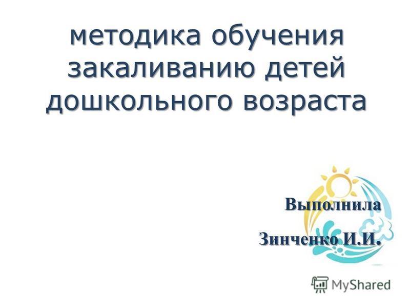 методика обучения закаливанию детей дошкольного возраста Выполнила Зинченко И.И. Зинченко И.И.