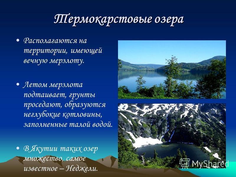 Термокарстовые озера Располагаются на территории, имеющей вечную мерзлоту. Летом мерзлота подтаивает, грунты проседают, образуются неглубокие котловины, заполненные талой водой. В Якутии таких озер множество, самое известное – Неджели.