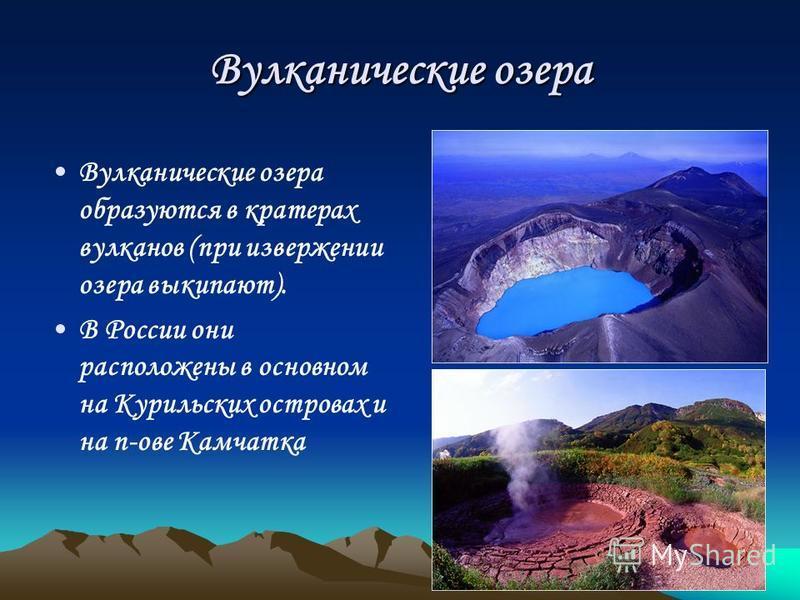 Вулканические озера Вулканические озера образуются в кратерах вулканов (при извержении озера выкипают). В России они расположены в основном на Курильских островах и на п-ове Камчатка