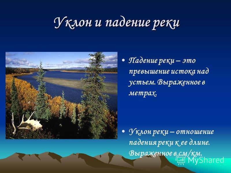 Уклон и падение реки Падение реки – это превышение истока над устьем. Выраженное в метрах. Уклон реки – отношение падения реки к ее длине. Выраженное в см/км.