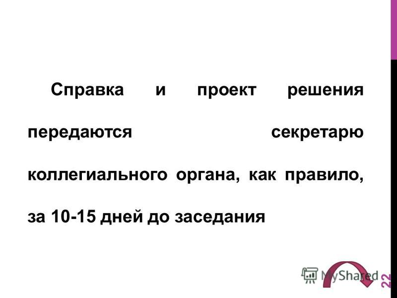 Справка и проект решения передаются секретарю коллегиального органа, как правило, за 10-15 дней до заседания 22
