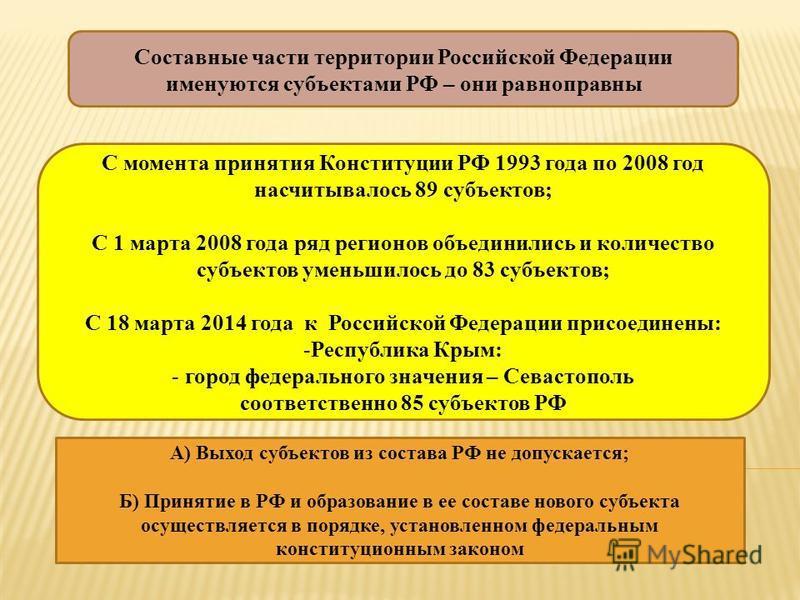Составные части территории Российской Федерации именуются субъектами РФ – они равноправны С момента принятия Конституции РФ 1993 года по 2008 год насчитывалось 89 субъектов; С 1 марта 2008 года ряд регионов объединились и количество субъектов уменьши