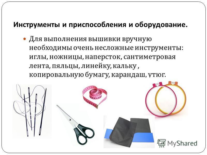 Инструменты и приспособления и оборудование. Для выполнения вышивки вручную необходимы очень несложные инструменты : иглы, ножницы, наперсток, сантиметровая лента, пяльцы, линейку, кальку, копировальную бумагу, карандаш, утюг.