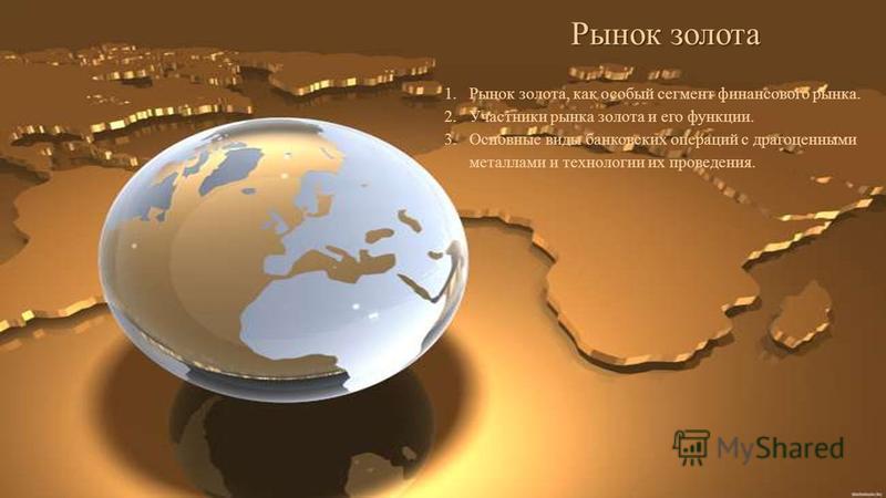 Рынок золота 1. Рынок золота, как особый сегмент финансового рынка. 2. Участники рынка золота и его функции. 3. Основные виды банковских операций с драгоценными металлами и технологии их проведения.