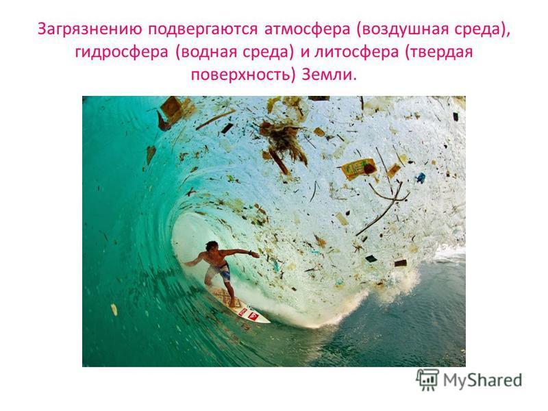 Загрязнению подвергаются атмосфера (воздушная среда), гидросфера (водная среда) и литосфера (твердая поверхность) Земли.