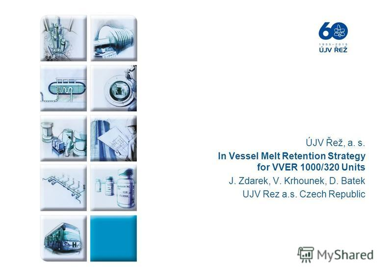 ÚJV Řež, a. s. In Vessel Melt Retention Strategy for VVER 1000/320 Units J. Zdarek, V. Krhounek, D. Batek UJV Rez a.s. Czech Republic