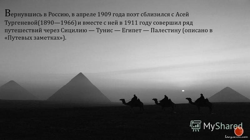 В ернувшись в Россию, в апреле 1909 года поэт сблизился с Асей Тургеневой (18901966) и вместе с ней в 1911 году совершил ряд путешествий через Сицилию Тунис Египет Палестину ( описано в « Путевых заметках »).