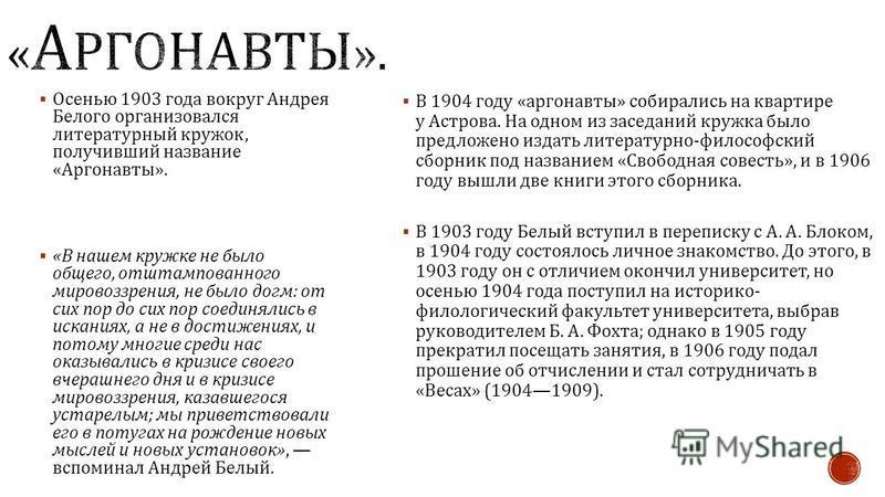 В 1904 году « аргонавты » собирались на квартире у Астрова. На одном из заседаний кружка было предложено издать литературно - философский сборник под названием « Свободная совесть », и в 1906 году вышли две книги этого сборника. В 1903 году Белый вст