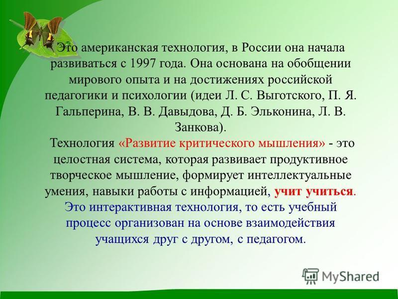 Это американская технология, в России она начала развиваться с 1997 года. Она основана на обобщении мирового опыта и на достижениях российской педагогики и психологии (идеи Л. С. Выготского, П. Я. Гальперина, В. В. Давыдова, Д. Б. Эльконина, Л. В. За