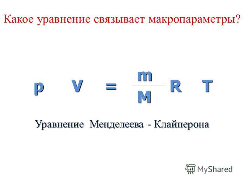 pV= m RT M Какое уравнение связывает макропараметры? Уравнение Менделеева - Клайперона