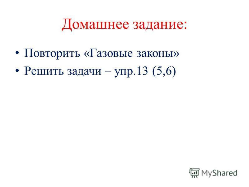 Домашнее задание: Повторить «Газовые законы» Решить задачи – упр.13 (5,6)