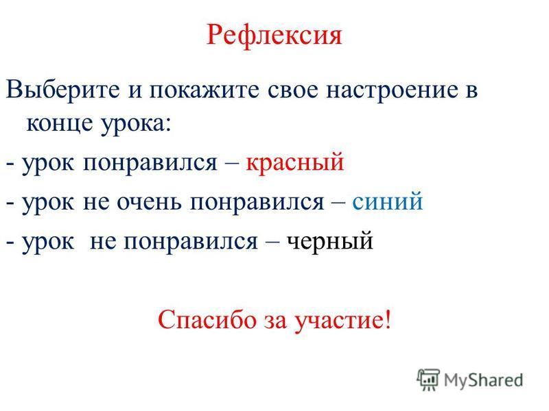 Рефлексия Выберите и покажите свое настроение в конце урока: - урок понравился – красный - урок не очень понравился – синий - урок не понравился – черный Спасибо за участие!